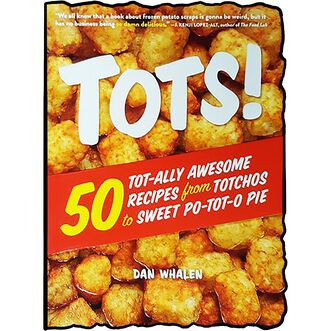 Tots!: 50 Tot-ally Awesome Recipes